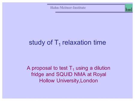 Study of T 1 relaxation time A proposal to test T 1 using a dilution fridge and SQUID NMA at Royal Hollow University,London.