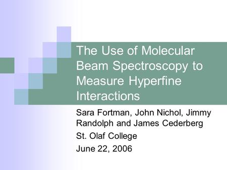 The Use of Molecular Beam Spectroscopy to Measure Hyperfine Interactions Sara Fortman, John Nichol, Jimmy Randolph and James Cederberg St. Olaf College.