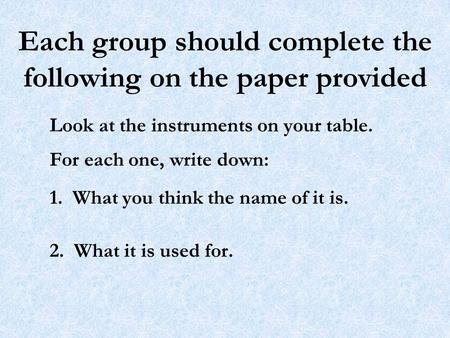 Each group should complete the following on the paper provided Look at the instruments on your table. For each one, write down: 1. What you think the name.