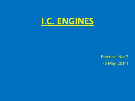 I.C. ENGINES Practical No: 7 (5 May, 2014). Fuel Consumption Objective To calculate thermal efficiency of the engine Apparatus Engine test bench Accurate.