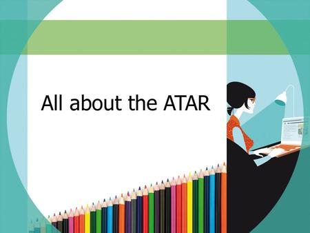 All about the ATAR. SESSION OVERVIEW  What is the ATAR?  Who is eligible for an ATAR?  What contributes to the ATAR?  How is the ATAR calculated?