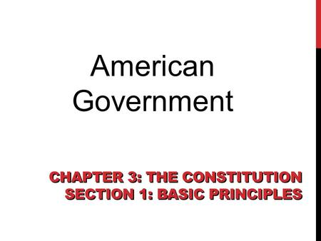 Chapter 3, Section 1 CHAPTER 3: THE CONSTITUTION SECTION 1: BASIC PRINCIPLES American Government.