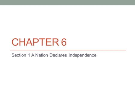 CHAPTER 6 Section 1 A Nation Declares Independence.
