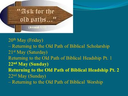 Bidor Gospel Centre The Old Paths 20 th May (Friday) – Returning to the Old Path of Biblical Scholarship 21 st May (Saturday) Returning to the Old Path.
