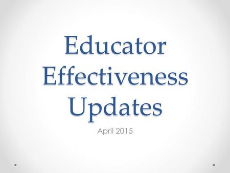 Educator Effectiveness Updates April 2015. Updates Closing up 2014-15 Looking forward to 2015-16.