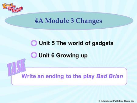 © Educational Publishing House Ltd 4A Module 3 Changes Write an ending to the play Bad Brian Unit 5 The world of gadgets Unit 6 Growing up.