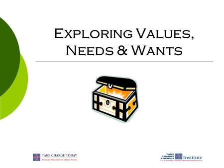 Exploring Values, Needs & Wants. © Take Charge Today – Revised April 2007 – Exploring Values, Needs & Wants – Slide 2 Funded by a grant from Take Charge.