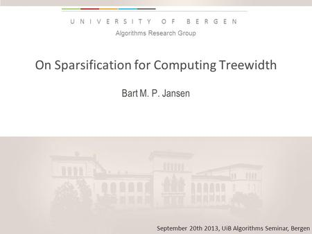 Uib.no UNIVERSITY OF BERGEN On Sparsification for Computing Treewidth Bart M. P. Jansen Insert «Academic unit» on every page: 1 Go to the menu «Insert»
