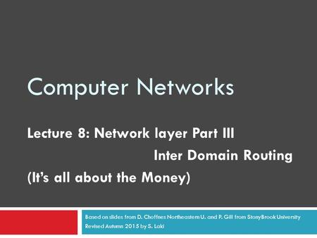 Computer Networks Lecture 8: Network layer Part III Inter Domain Routing (It's all about the Money) Based on slides from D. Choffnes Northeastern U. and.