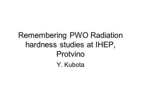 Remembering PWO Radiation hardness studies at IHEP, Protvino Y. Kubota.