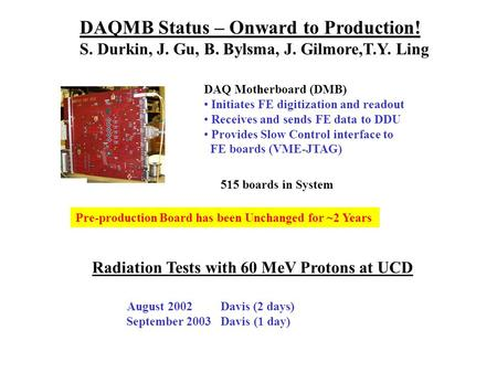 DAQMB Status – Onward to Production! S. Durkin, J. Gu, B. Bylsma, J. Gilmore,T.Y. Ling DAQ Motherboard (DMB) Initiates FE digitization and readout Receives.