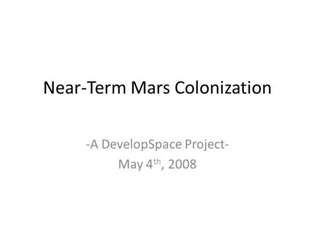 Near-Term Mars Colonization -A DevelopSpace Project- May 4 th, 2008.