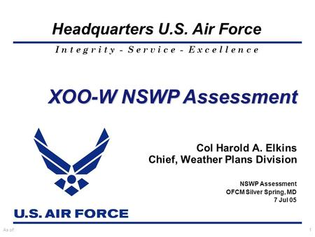I n t e g r i t y - S e r v i c e - E x c e l l e n c e Headquarters U.S. Air Force As of:1 Col Harold A. Elkins Chief, Weather Plans Division NSWP Assessment.