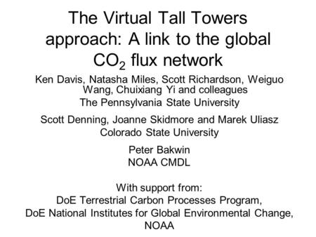 The Virtual Tall Towers approach: A link to the global CO 2 flux network Ken Davis, Natasha Miles, Scott Richardson, Weiguo Wang, Chuixiang Yi and colleagues.