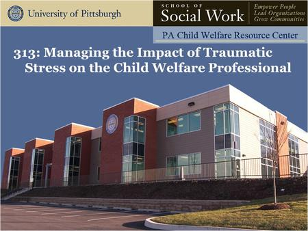 313: Managing the Impact of Traumatic Stress on the Child Welfare Professional.