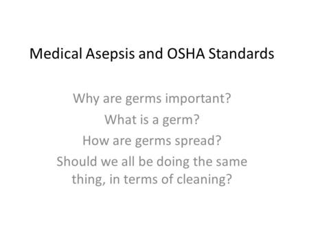 Medical Asepsis and OSHA Standards Why are germs important? What is a germ? How are germs spread? Should we all be doing the same thing, in terms of cleaning?