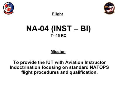 Flight Mission NA-04 (INST – BI) T- 45 RC To provide the IUT with Aviation Instructor Indoctrination focusing on standard NATOPS flight procedures and.