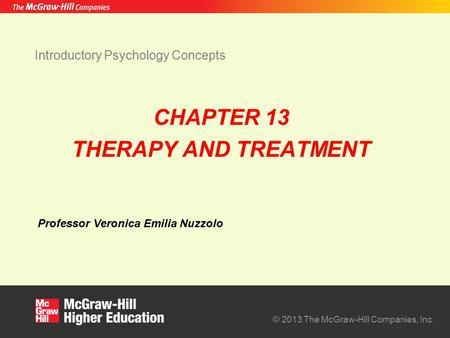 Professor Veronica Emilia Nuzzolo © 2013 The McGraw-Hill Companies, Inc. Introductory Psychology Concepts CHAPTER 13 THERAPY AND TREATMENT.