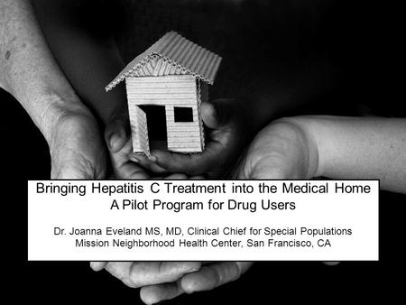 Bringing Hepatitis C Treatment into the Medical Home A Pilot Program for Drug Users Dr. Joanna Eveland MS, MD, Clinical Chief for Special Populations Mission.