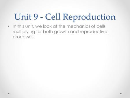 Unit 9 - Cell Reproduction In this unit, we look at the mechanics of cells multiplying for both growth and reproductive processes.