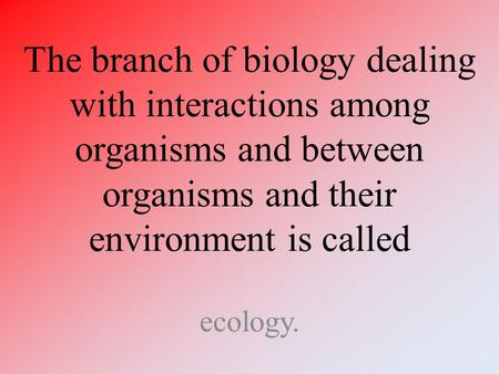 The branch of biology dealing with interactions among organisms and between organisms and their environment is called ecology.