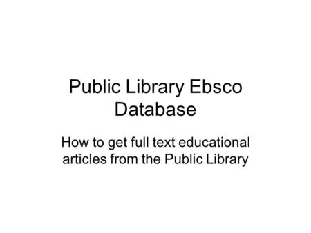 Public Library Ebsco Database How to get full text educational articles from the Public Library.