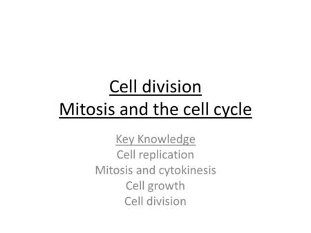 Cell division Mitosis and the cell cycle Key Knowledge Cell replication Mitosis and cytokinesis Cell growth Cell division.