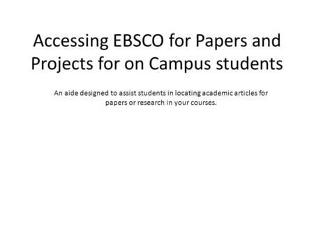 Accessing EBSCO for Papers and Projects for on Campus students An aide designed to assist students in locating academic articles for papers or research.
