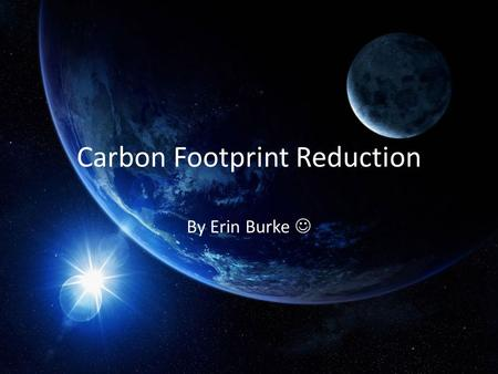 Carbon Footprint Reduction By Erin Burke. What is a Carbon Footprint? Everyone and everything generates a carbon footprint. A Carbon Footprint is the.