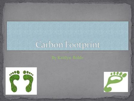 By Kaitlyn Bolde. Carbon footprint- is a measure of the impact our activities have on the environments and in particular climate change. Carbon Footprint.