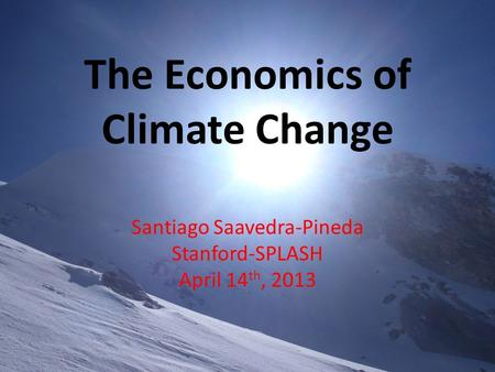 The Economics of Climate Change Santiago Saavedra-Pineda Stanford-SPLASH April 14 th, 2013.