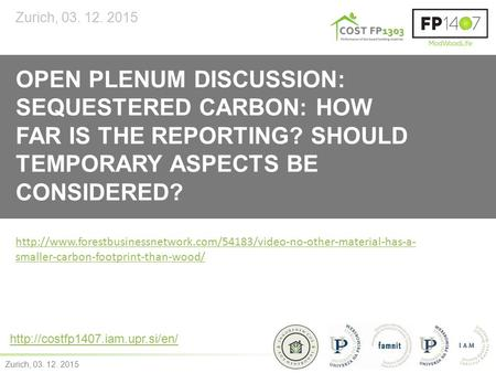 Zurich, 03. 12. 2015 OPEN PLENUM DISCUSSION: SEQUESTERED CARBON: HOW FAR IS THE REPORTING? SHOULD TEMPORARY ASPECTS BE CONSIDERED? Zurich, 03. 12. 2015.