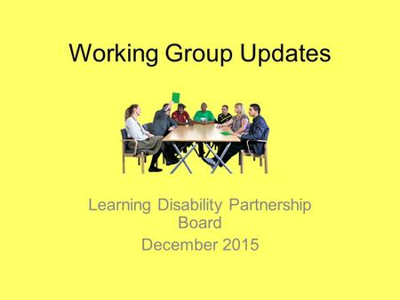 Working Group Updates Learning Disability Partnership Board December 2015.