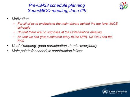 Pre-CM33 schedule planning SuperMICO meeting, June 6th Motivation: For all of us to understand the main drivers behind the top-level MICE schedule So that.