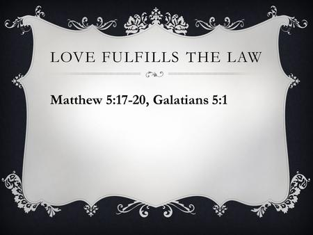 LOVE FULFILLS THE LAW Matthew 5:17-20, Galatians 5:1.