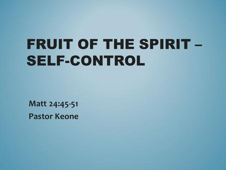 FRUIT OF THE SPIRIT – SELF-CONTROL Matt 24:45-51 Pastor Keone.