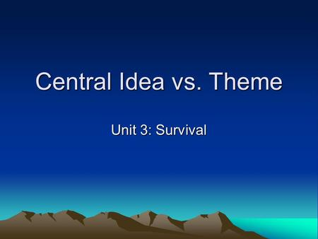 Central Idea vs. Theme Unit 3: Survival. What is central idea? CENTRAL IDEA refers to what the text is mainly about. Central idea is NOT the topic of.