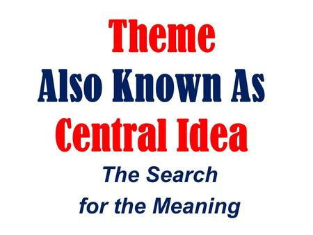 Theme Also Known As Central Idea The Search for the Meaning.