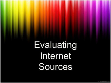 Evaluating Internet Sources. What are sources? Sources are the places in which you find information such as books, websites, encyclopedias, videos, etc.
