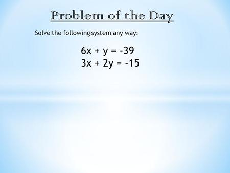 Problem of the Day Solve the following system any way: 6x + y = -39 3x + 2y = -15.