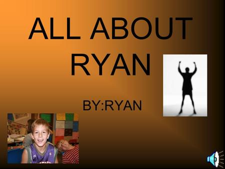 ALL ABOUT RYAN BY:RYAN MY AWESOME Hobby's The awesome hobby's I was talking about was baseball and basketball. They're really fun and active.