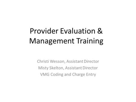 Provider Evaluation & Management Training Christi Wesson, Assistant Director Misty Skelton, Assistant Director VMG Coding and Charge Entry 1.