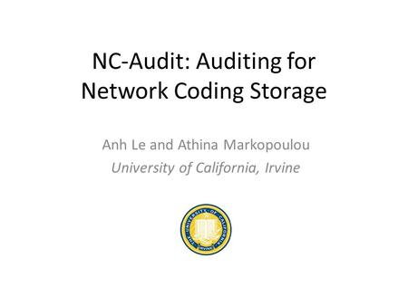 NC-Audit: Auditing for Network Coding Storage Anh Le and Athina Markopoulou University of California, Irvine.