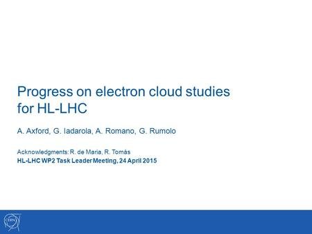 Progress on electron cloud studies for HL-LHC A. Axford, G. Iadarola, A. Romano, G. Rumolo Acknowledgments: R. de Maria, R. Tomás HL-LHC WP2 Task Leader.