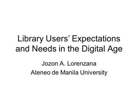Library Users' Expectations and Needs in the Digital Age Jozon A. Lorenzana Ateneo de Manila University.