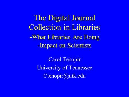 The Digital Journal Collection in Libraries - What Libraries Are Doing -Impact on Scientists Carol Tenopir University of Tennessee