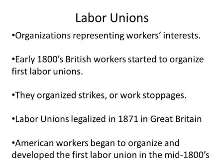 Labor Unions Organizations representing workers' interests. Early 1800's British workers started to organize first labor unions. They organized strikes,