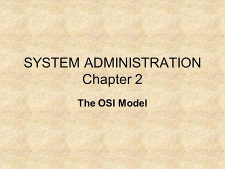 SYSTEM ADMINISTRATION Chapter 2 The OSI Model. The OSI Model was designed by the International Standards Organization (ISO) as a structural framework.