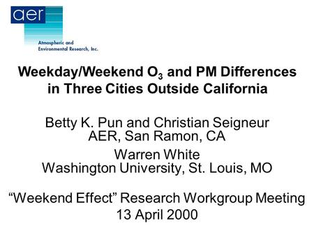 Weekday/Weekend O 3 and PM Differences in Three Cities Outside California Betty K. Pun and Christian Seigneur AER, San Ramon, CA Warren White Washington.