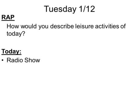 Tuesday 1/12 RAP How would you describe leisure activities of today? Today: Radio Show.